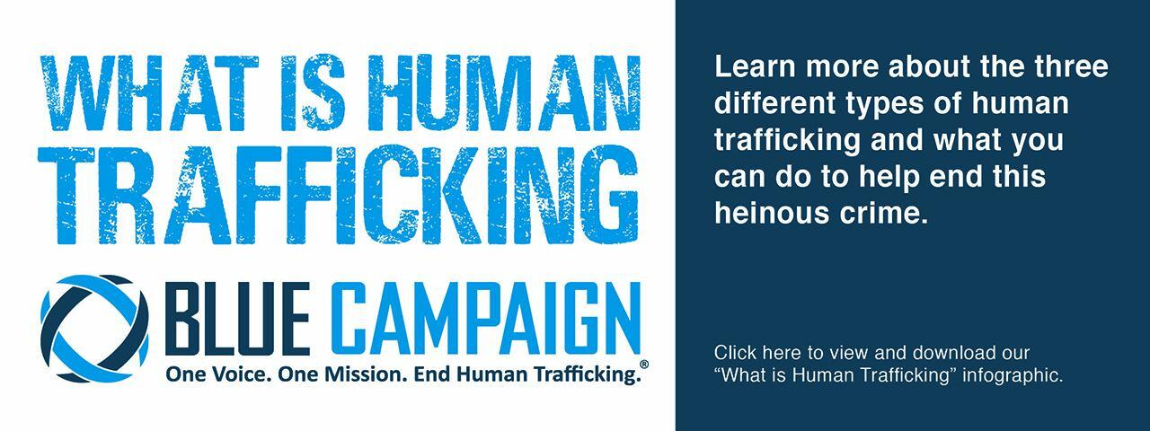 """What is Human Trafficking. Learn more about the three different types of human trafficking and what you can do to help end this heinous crime. Click here to view and download our """"What is Human Trafficking"""" infographic. Blue Campaign Logo: One Voice. One Mission. End Human Trafficking."""