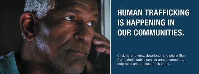 Human  Trafficking is happening in our communities. Click here to view, download, and share Blue Campaign's public service announcement to help raise awareness of this crime.