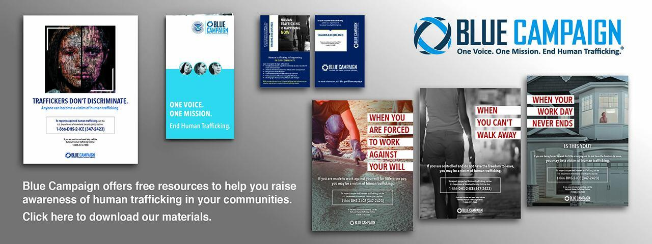 Blue Campaign offers free resources to help you raise awareness of human trafficking in your communities. Click here to download our materials. Blue Campaign Logo: One Voice. One Mission. End Human Trafficking.