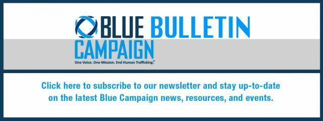 Blue Bulletin Campaign. One Voice. One Mission. End Human Trafficking (registered trademark). Click here to subscribe to our newsletter and stay up-to-date on the latest Blue Campaign news, resources, and events